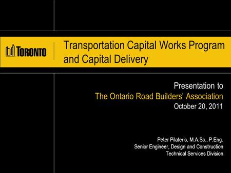 Transportation Capital Works Program and Capital Delivery Presentation to The Ontario Road Builders' Association October 20, 2011 Peter Pilateris, M.A.Sc.,
