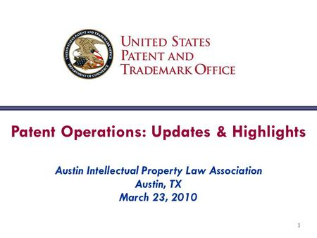 1 Patent Operations: Updates & Highlights Austin Intellectual Property Law Association Austin, TX March 23, 2010.