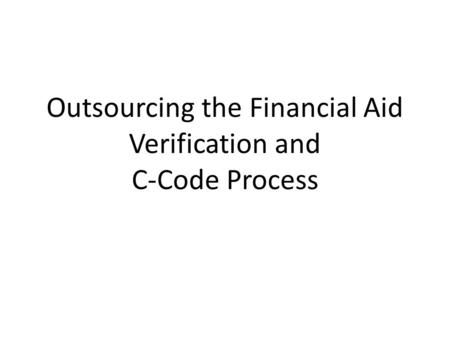 Outsourcing the Financial Aid Verification and C-Code Process