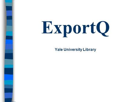ExportQ Yale University Library. What Is ExportQ ? Written by Library Systems Office Used with Voyager Cataloging Two main functions –Facilitates record.