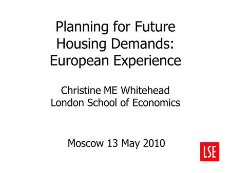Planning for Future Housing Demands: European Experience Christine ME Whitehead London School of Economics Moscow 13 May 2010.