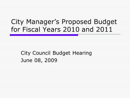 City Manager's Proposed Budget for Fiscal Years 2010 and 2011 City Council Budget Hearing June 08, 2009.