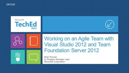 Working on an Agile Team with Visual Studio 2012 and Team Foundation Server 2012 Peter Provost Sr. Program Manager Lead Microsoft Corporation DEV318.