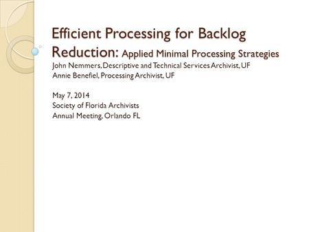 Efficient Processing for Backlog Reduction: Applied Minimal Processing Strategies John Nemmers, Descriptive and Technical Services Archivist, UF Annie.