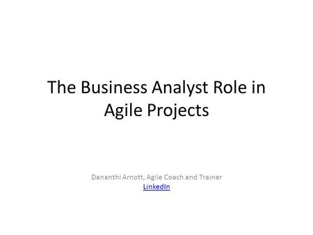 The Business Analyst Role in Agile Projects Dananthi Arnott, Agile Coach and Trainer LinkedIn.
