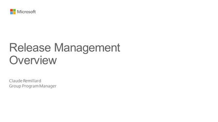 Claude Remillard Group Program Manager Release Management Overview.