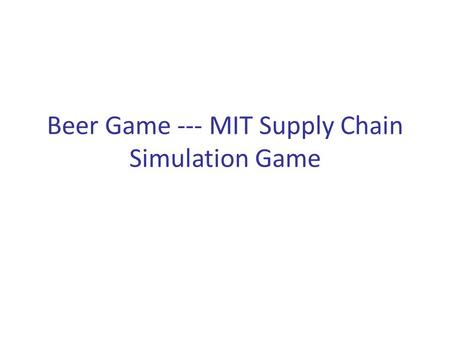Beer Game --- MIT Supply Chain Simulation Game. Players – Retailer, Wholesaler, Distributor and Manufacturer. Goal – Minimize system-wide (chain) long-run.