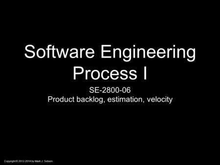 Copyright © 2012-2014 by Mark J. Sebern Software Engineering Process I SE-2800-06 Product backlog, estimation, velocity.