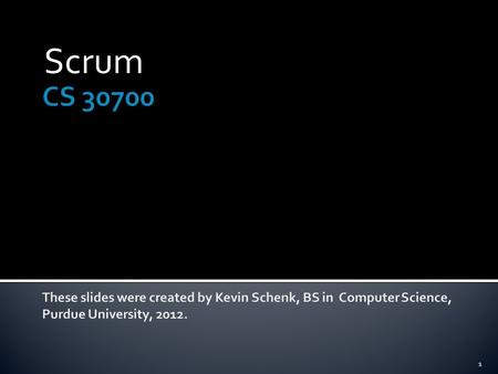 Scrum CS 30700 These slides were created by Kevin Schenk, BS in Computer Science, Purdue University, 2012.