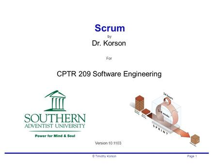 © Timothy Korson Page 1 Scrum by Dr. Korson For CPTR 209 Software Engineering Version 10.1103.