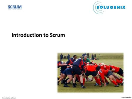 - Gopal Vadrevu Introduction to Scrum. - Gopal Vadrevu Introduction to Scrum Scrum, an agile method, is an iterative, incremental framework for projects.