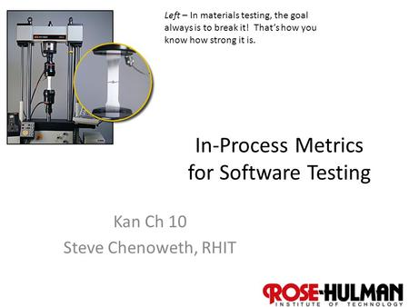 1 In-Process Metrics for Software Testing Kan Ch 10 Steve Chenoweth, RHIT Left – In materials testing, the goal always is to break it! That's how you know.