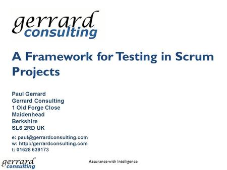 A Framework for Testing in Scrum Projects Assurance with Intelligence Paul Gerrard Gerrard Consulting 1 Old Forge Close Maidenhead Berkshire SL6 2RD UK.