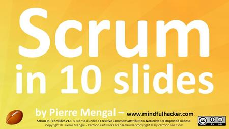 Scrum in 10 slides by Pierre Mengal – www.mindfulhacker.com Scrum In Ten Slides v1.1 is licensed under a Creative Commons Attribution-NoDerivs 3.0 Unported.