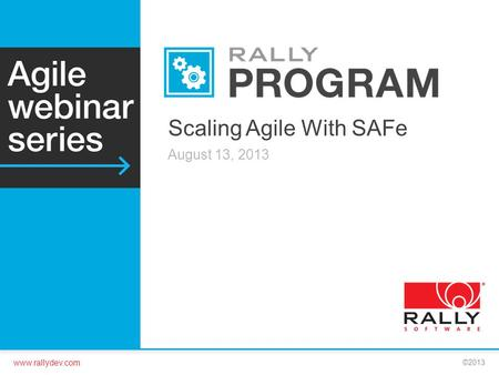 Www.rallydev.com ©2013 Scaling Agile With SAFe August 13, 2013.