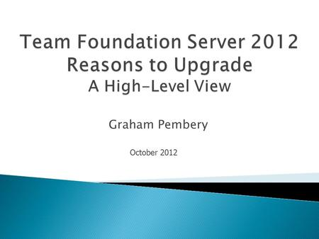 Graham Pembery October 2012.  Application Lifecycle Management Planning  Effective Team Work  Build Process Improvements  Testing Feedback.