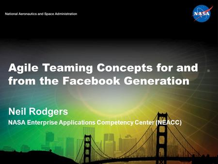 Agile Teaming Concepts for and from the Facebook Generation Neil Rodgers NASA Enterprise Applications Competency Center (NEACC) 1.