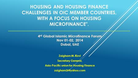 HOUSING AND HOUSING FINANCE CHALLENGES IN OIC MEMBER COUNTRIES, WITH A FOCUS ON HOUSING MICROFINANCE. Zaigham M. Rizvi Secretary General, Asia-Pacific.