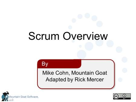 Mountain Goat Software, LLC Mike Cohn, Mountain Goat Adapted by Rick Mercer By Scrum Overview.