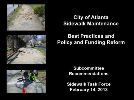 City of Atlanta Sidewalk Maintenance Best Practices and Policy and Funding Reform Subcommittee Recommendations Sidewalk Task Force February 14, 2013.
