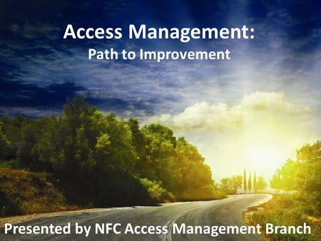 Access Management: Path to Improvement Presented by NFC Access Management Branch.