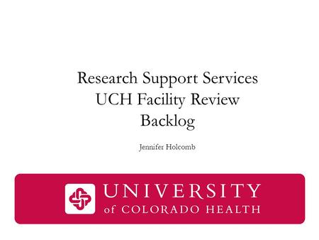 Research Support Services UCH Facility Review Backlog Jennifer Holcomb.
