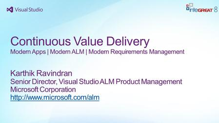 Continuous Value Delivery Modern Apps | Modern ALM | Modern Requirements Management Karthik Ravindran Senior Director, Visual Studio ALM Product Management.