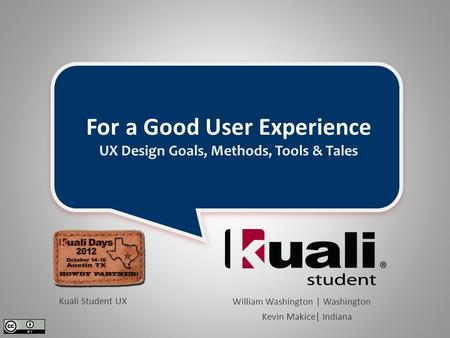 For a Good User Experience UX Design Goals, Methods, Tools & Tales William Washington | Washington Kevin Makice| Indiana Kuali Student UX.