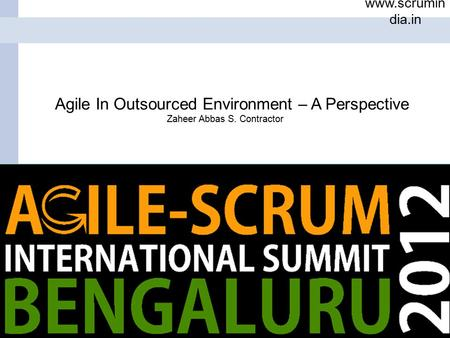 1 www.scrumin dia.in Date Name ScrumIndia.In Proprietary Information Agile In Outsourced Environment – A Perspective Zaheer Abbas S. Contractor.
