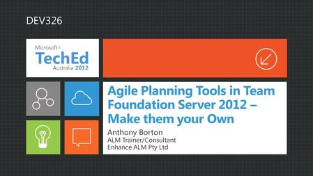 Agile Planning Tools in Team Foundation Server 2012 – Make them your Own Anthony Borton ALM Trainer/Consultant Enhance ALM Pty Ltd DEV326.
