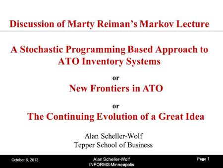 Page 1 Alan Scheller-Wolf INFORMS Minneapolis October 6, 2013 Discussion of Marty Reiman's Markov Lecture A Stochastic Programming Based Approach to ATO.