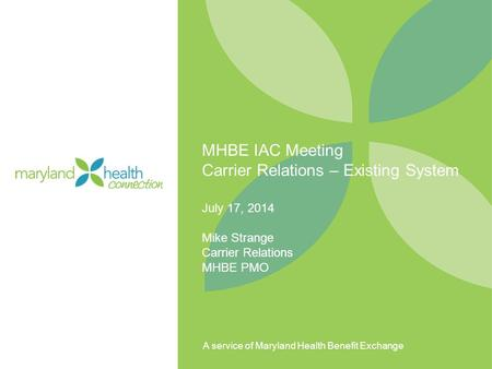 A service of Maryland Health Benefit Exchange MHBE IAC Meeting Carrier Relations – Existing System July 17, 2014 Mike Strange Carrier Relations MHBE PMO.