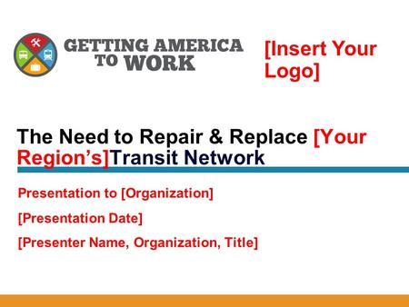 [Presentation Date] [Presenter Name, Organization, Title] The Need to Repair & Replace [Your Region's]Transit Network Presentation to [Organization] [Insert.