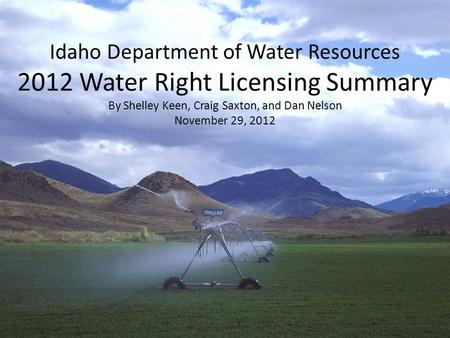 Idaho Department of Water Resources 2012 Water Right Licensing Summary By Shelley Keen, Craig Saxton, and Dan Nelson November 29, 2012.