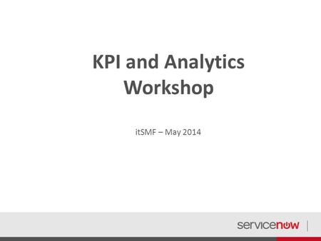 KPI and Analytics Workshop itSMF – May 2014. This deck was designed to be used in small group formats to discuss, develop and improve KPIs and Analytics.