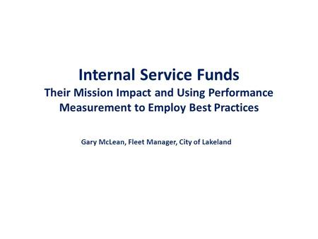 Internal Service Funds Their Mission Impact and Using Performance Measurement to Employ Best Practices Gary McLean, Fleet Manager, City of Lakeland.