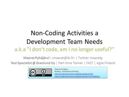 "Non-Coding Activities a Development Team Needs a.k.a ""I don't code, am I no longer useful?"" Maaret Pyhäjärvi
