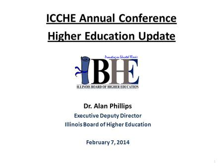 1 ICCHE Annual Conference Higher Education Update Dr. Alan Phillips Executive Deputy Director Illinois Board of Higher Education February 7, 2014.