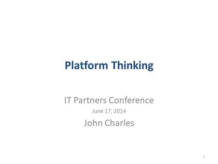 Platform Thinking IT Partners Conference June 17, 2014 John Charles 1.