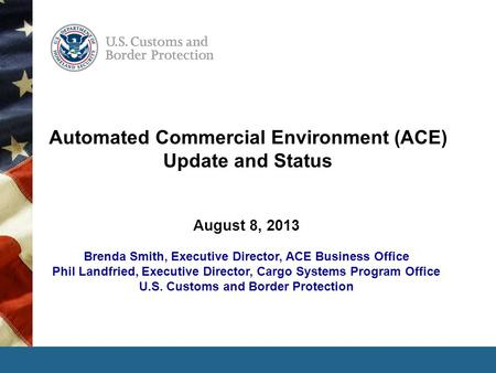 Automated Commercial Environment (ACE) Update and Status August 8, 2013 Brenda Smith, Executive Director, ACE Business Office Phil Landfried, Executive.