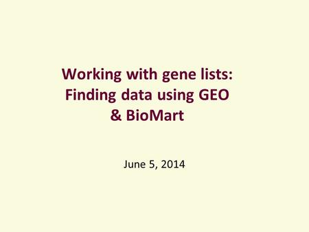 Working with gene lists: Finding data using GEO & BioMart June 5, 2014.