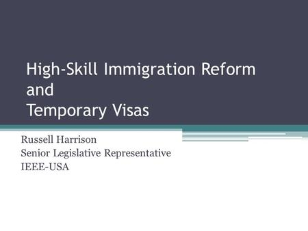 High-Skill Immigration Reform and Temporary Visas Russell Harrison Senior Legislative Representative IEEE-USA.