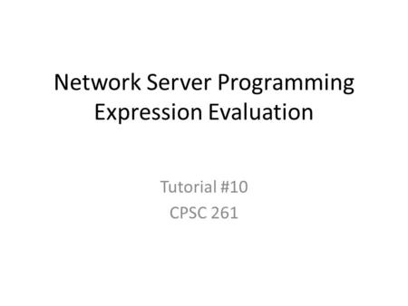 Network Server Programming Expression Evaluation Tutorial #10 CPSC 261.