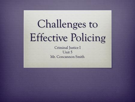 Challenges to Effective Policing Criminal Justice I Unit 5 Mr. Concannon Smith.
