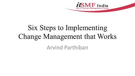 Six Steps to Implementing Change Management that Works Arvind Parthiban.
