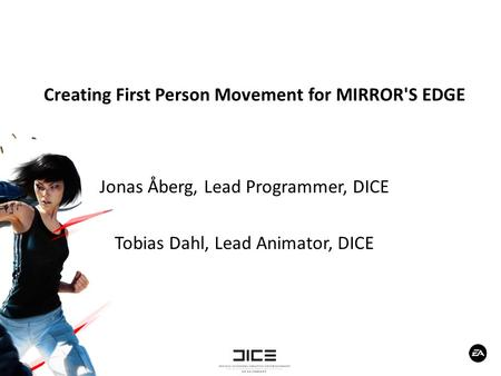 Creating First Person Movement for MIRROR'S EDGE Jonas Åberg, Lead Programmer, DICE Tobias Dahl, Lead Animator, DICE.