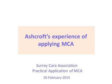 Surrey Care Association Practical Application of MCA 26 February 2014 Ashcroft's experience of applying MCA.