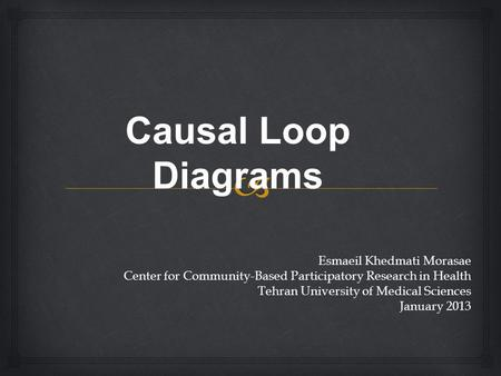 Causal Loop Diagrams Esmaeil Khedmati Morasae Center for Community-Based Participatory Research in Health Tehran University of Medical Sciences January.