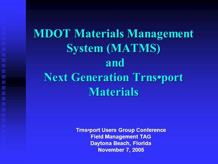MDOT Materials Management System (MATMS) and Next Generation Trnsport Materials Trnsport Users Group Conference Field Management TAG Daytona Beach, Florida.