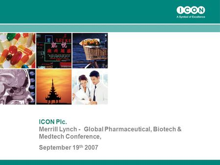 1 ICON Plc. Merrill Lynch - Global Pharmaceutical, Biotech & Medtech Conference, September 19 th 2007.